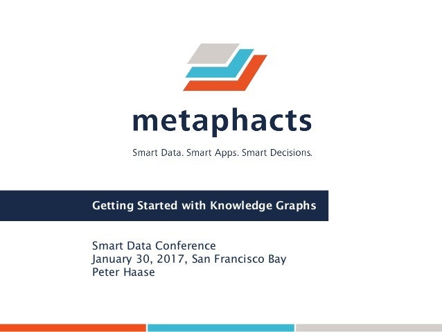 Getting Started with Knowledge Graphs Smart Data Conference January 30, 2017, San Francisco Bay Peter Haase