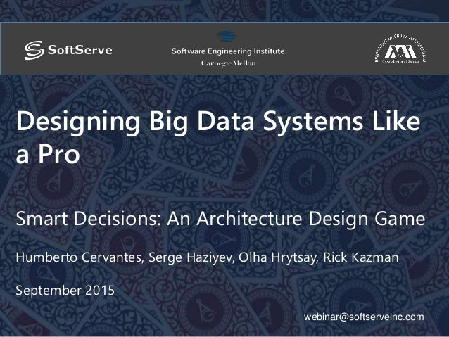 webinar@softserveinc.com Designing Big Data Systems Like a Pro Smart Decisions: An Architecture Design Game Humberto Cerva...