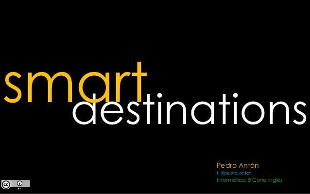 Pedro Antón t: @pedro_anton Informática El Corte Inglés destinations smart