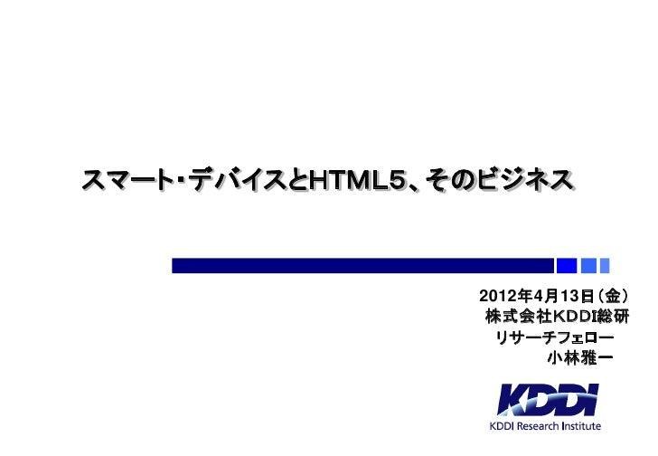 スマート・デバイスとHTML5、そのビジネス                 2012年4月13日(金)                  株式会社KDDI総研                   リサーチフェロー               ...