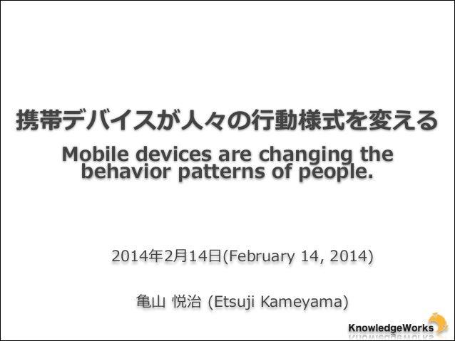 携帯デバイスが⼈人々の⾏行行動様式を変える Mobile devices are changing the  behavior patterns of people.  2014年年2⽉月14⽇日(February 14, ...