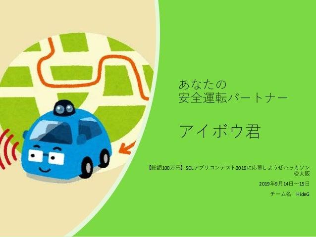 あなたの 安全運転パートナー アイボウ君 【総額100万円】SDLアプリコンテスト2019に応募しようぜハッカソン @大阪 2019年9月14日~15日 チーム名 HideG