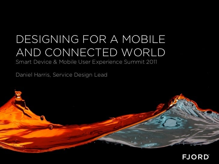 DESIGNING FOR A MOBILEAND CONNECTED WORLDSmart Device & Mobile User Experience Summit 2011Daniel Harris, Service Design Lead
