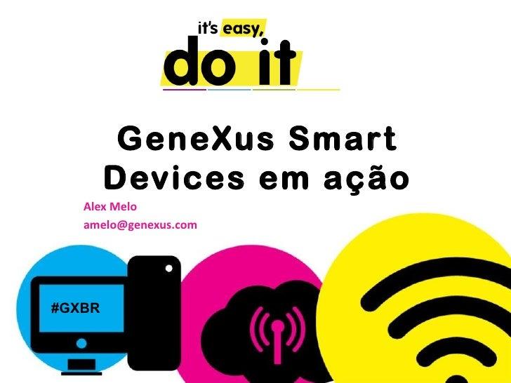 GeneXus Smar t        Devices em ação   Alex Melo   amelo@genexus.com#GXBR