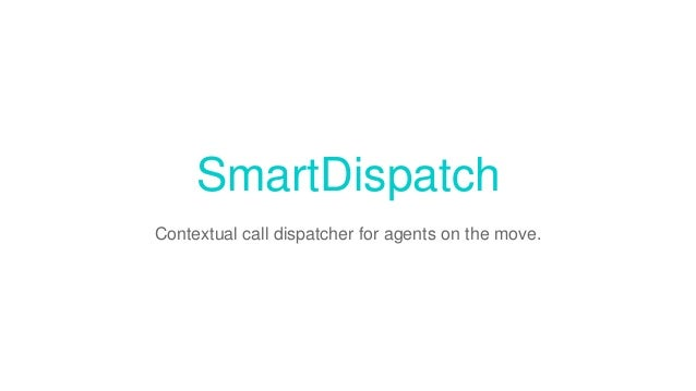 SmartDispatch Contextual call dispatcher for agents on the move.