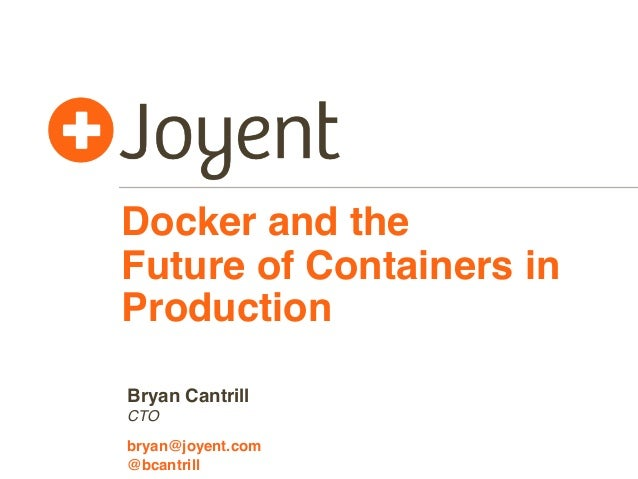 Docker and the Future of Containers in Production CTO bryan@joyent.com Bryan Cantrill @bcantrill
