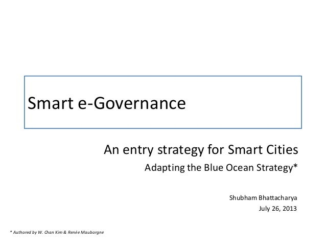Smart e-Governance An entry strategy for Smart Cities Adapting the Blue Ocean Strategy* Shubham Bhattacharya July 26, 2013...