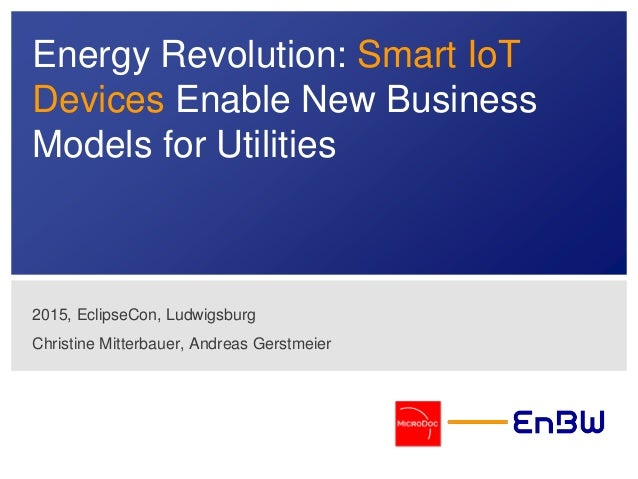 Energy Revolution: Smart IoT Devices Enable New Business Models for Utilities 2015, EclipseCon, Ludwigsburg Christine Mitt...