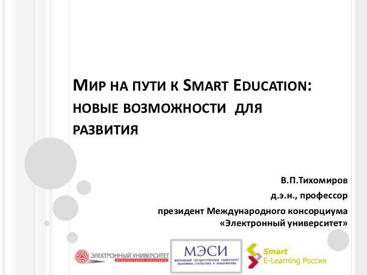 Мир на пути к Smart Education: новые возможности  для  развития<br />В.П.Тихомиров<br />д.э.н., профессор<br />президент М...