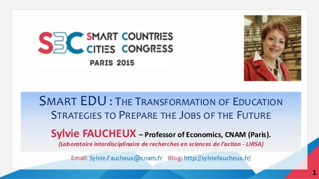 SMART EDU : THE TRANSFORMATION OF EDUCATION STRATEGIES TO PREPARE THE JOBS OF THE FUTURE Sylvie FAUCHEUX – Professor of Ec...