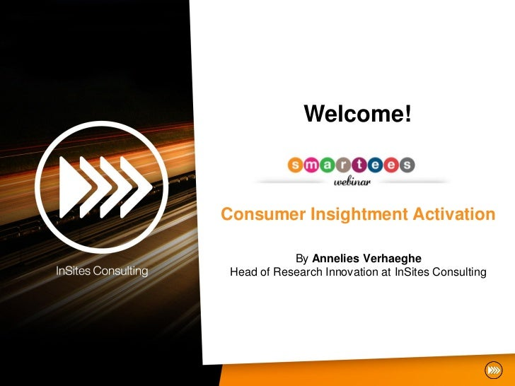Welcome!Consumer Insightment Activation            By Annelies Verhaeghe Head of Research Innovation at InSites Consulting