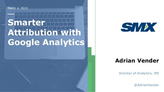 March 4, 2015 Smarter Attribution with Google Analytics Adrian Vender Director of Analytics, IMI @AdrianVender