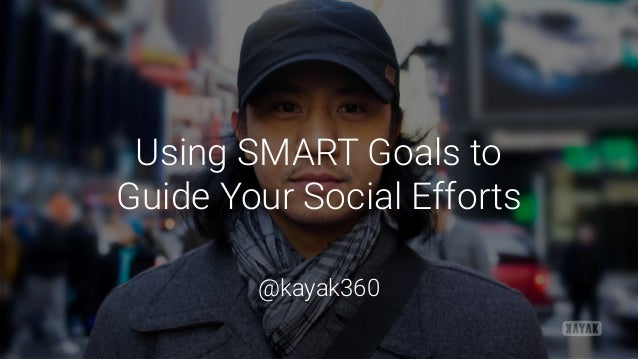Using SMART Goals to  Guide Your Social Efforts @kayak360