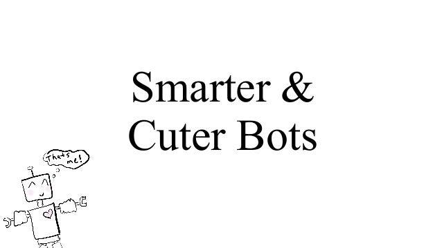 Smarter & Cuter Bots