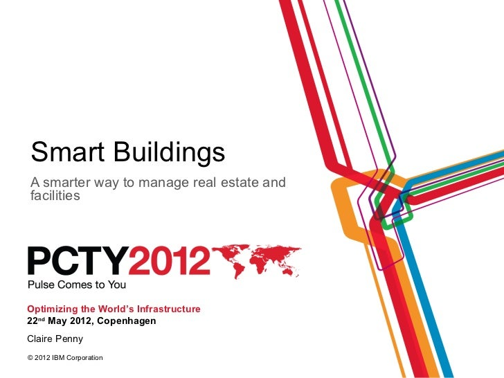 Smart BuildingsA smarter way to manage real estate andfacilitiesOptimizing the World's Infrastructure22nd May 2012, Copenh...