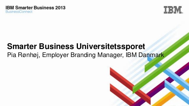 Smarter Business Universitetssporet Pia Rønhøj, Employer Branding Manager, IBM Danmark