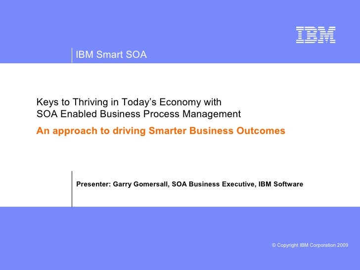 IBM Smart SOA    Keys to Thriving in Today's Economy with SOA Enabled Business Process Management An approach to driving S...