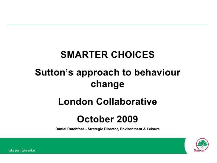 SMARTER CHOICES Sutton's approach to behaviour change London Collaborative October 2009 Daniel Ratchford - Strategic Direc...