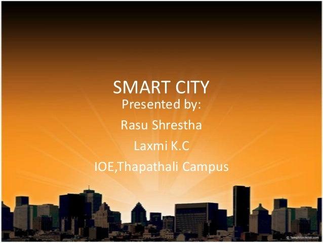 SMART CITY Presented by: Rasu Shrestha Laxmi K.C IOE,Thapathali Campus
