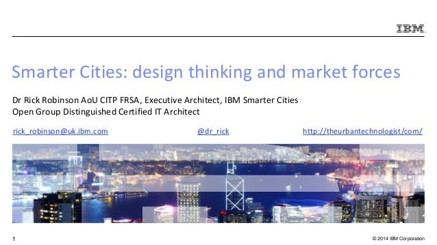 © 2014 IBM Corporation1 Smarter Cities: design thinking and market forces Dr Rick Robinson AoU CITP FRSA, Executive Archit...