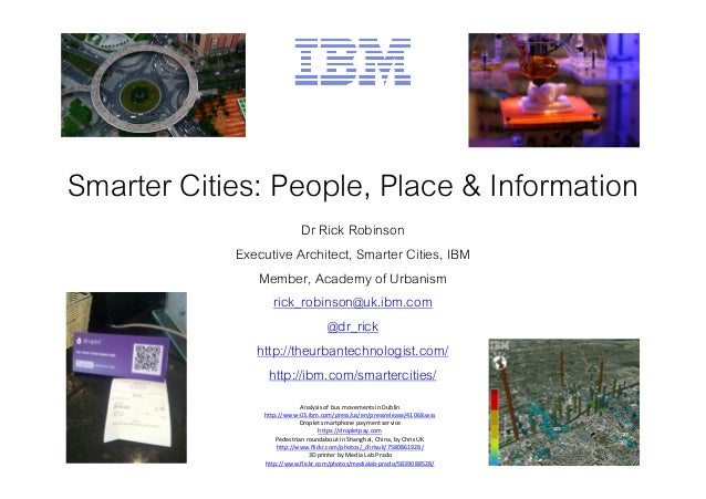 Smarter Cities: People, Place & Information Dr Rick Robinson Executive Architect, Smarter Cities, IBM Member, Academy of U...