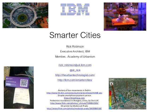 Smarter Cities Rick Robinson Executive Architect, IBM Member, Academy of Urbanism rick_robinson@uk.ibm.com @dr_rick http:/...
