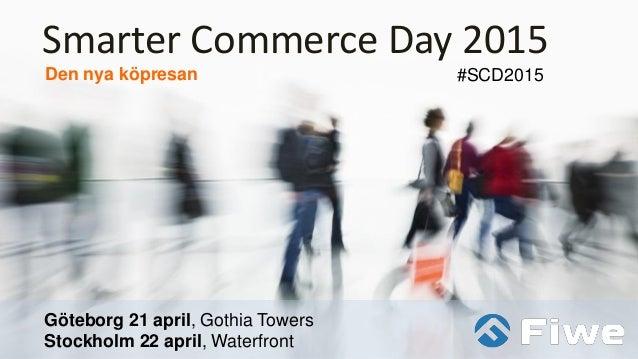 Smarter Commerce Day 2015 Den nya köpresan Göteborg 21 april, Gothia Towers Stockholm 22 april, Waterfront #SCD2015