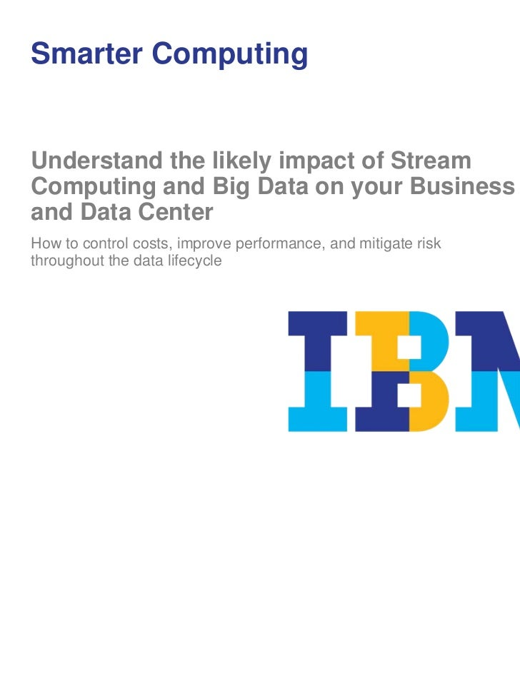 Smarter ComputingUnderstand the likely impact of StreamComputing and Big Data on your Businessand Data CenterHow to contro...