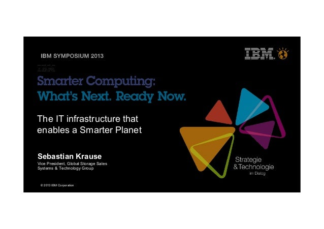 © 2013 IBM CorporationThe IT infrastructure thatenables a Smarter PlanetSebastian KrauseVice President, Global Storage Sal...