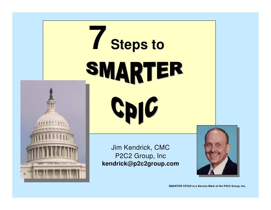 7 Steps to      Jim Kendrick, CMC     P2C2 Group, Inc  kendrick@p2c2group.com                       SMARTER CPIC® is a Ser...