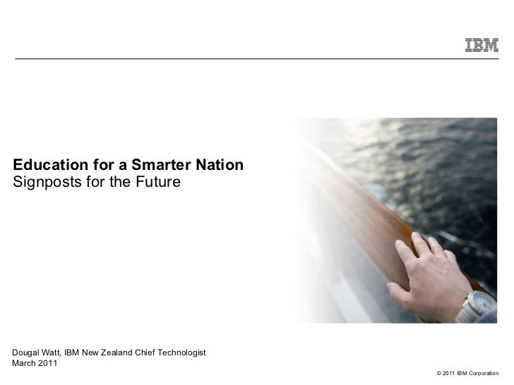 Education for a Smarter Nation Signposts for the Future Dougal Watt, IBM New Zealand Chief Technologist  March 2011