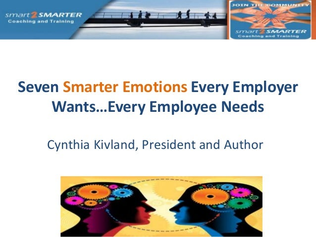 Seven Smarter Emotions Every Employer    Wants…Every Employee Needs   Cynthia Kivland, President and Author