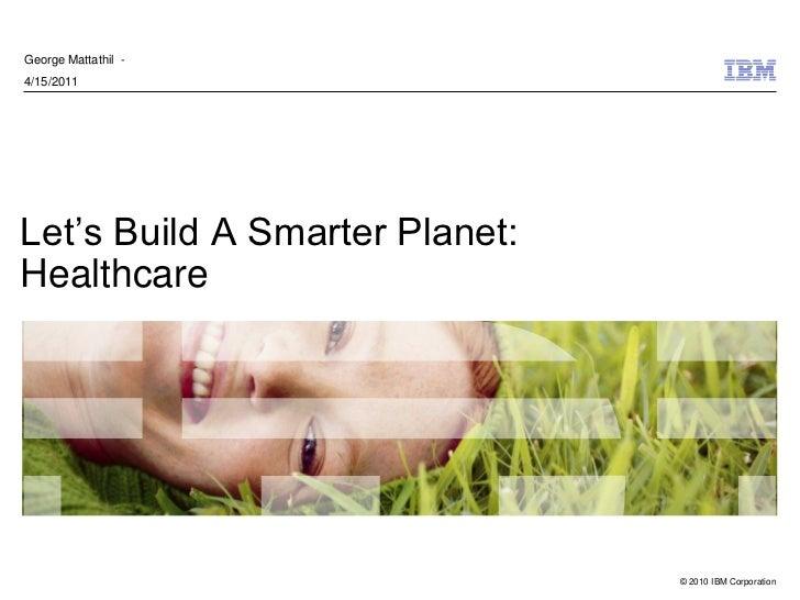 George Mattathil -4/15/2011Let's Build A Smarter Planet:Healthcare                                © 2010 IBM Corporation