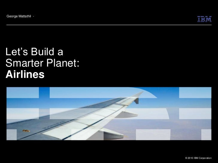 George Mattathil -Let's Build aSmarter Planet:Airlines                     © 2010 IBM Corporation