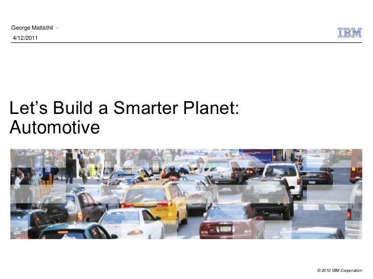 George Mattathil -4/12/2011Let's Build a Smarter Planet:Automotive                                © 2010 IBM Corporation