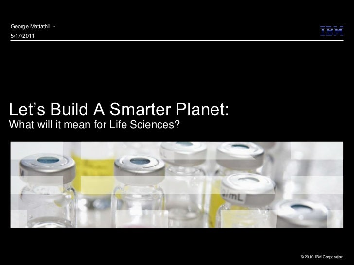 George Mattathil -5/17/2011Let's Build A Smarter Planet:What will it mean for Life Sciences?                              ...