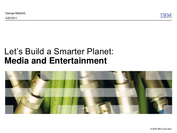 George Mattathil,4/25/2011Let's Build a Smarter Planet:Media and Entertainment                                © 2009 IBM C...