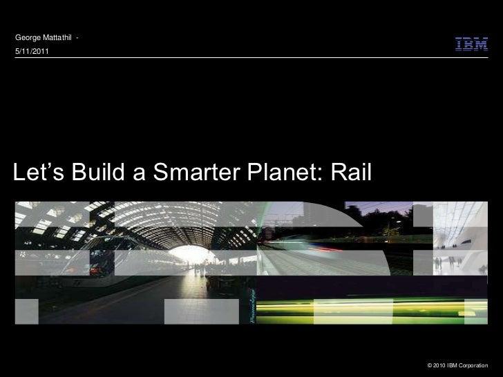 George Mattathil -5/11/2011Let's Build a Smarter Planet: Rail                                     © 2010 IBM Corporation