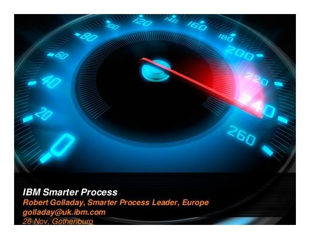 IBM Smarter Process 1  Robert Golladay, Smarter Process Leader, Europe golladay@uk.ibm.com 26 Nov, Gothenburg