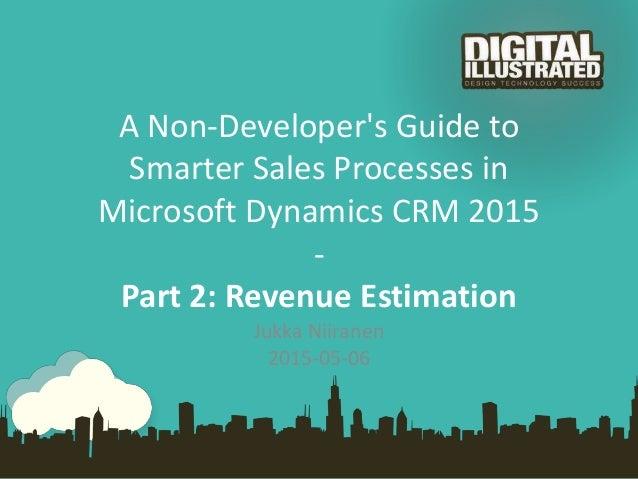 A Non-Developer's Guide to Smarter Sales Processes in Microsoft Dynamics CRM 2015 - Part 2: Revenue Estimation Jukka Niira...
