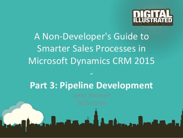 A Non-Developer's Guide to Smarter Sales Processes in Microsoft Dynamics CRM 2015 - Part 3: Pipeline Development Jukka Nii...
