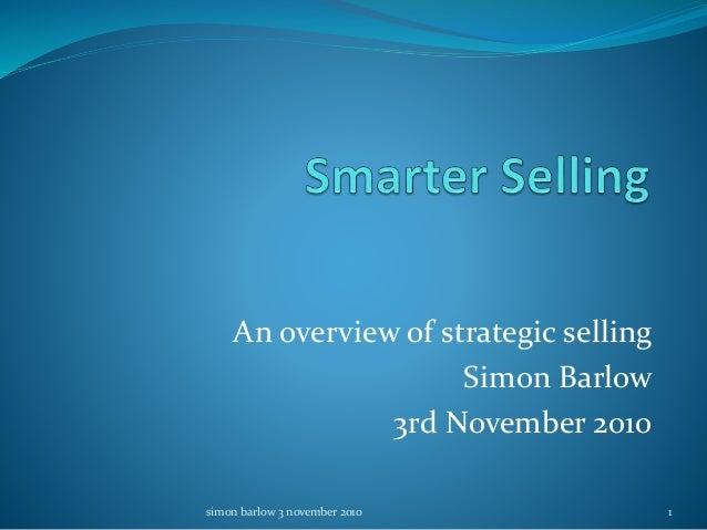 An overview of strategic selling Simon Barlow 3rd November 2010 1simon barlow 3 november 2010