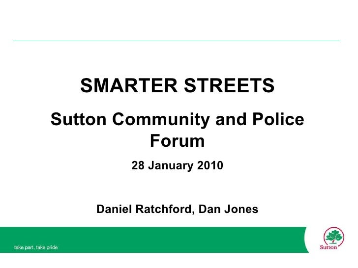 SMARTER STREETS Sutton Community and Police Forum 28 January 2010 Daniel Ratchford, Dan Jones
