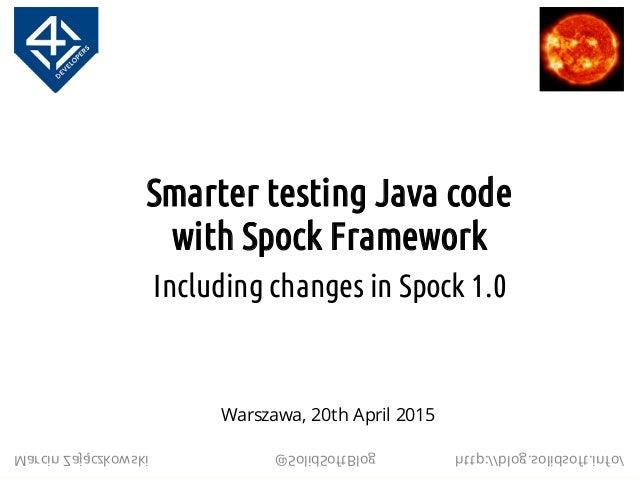 Smarter testing Java code with Spock Framework Including changes in Spock 1.0 Marcin Zajączkowski @SolidSoftBlog http://bl...