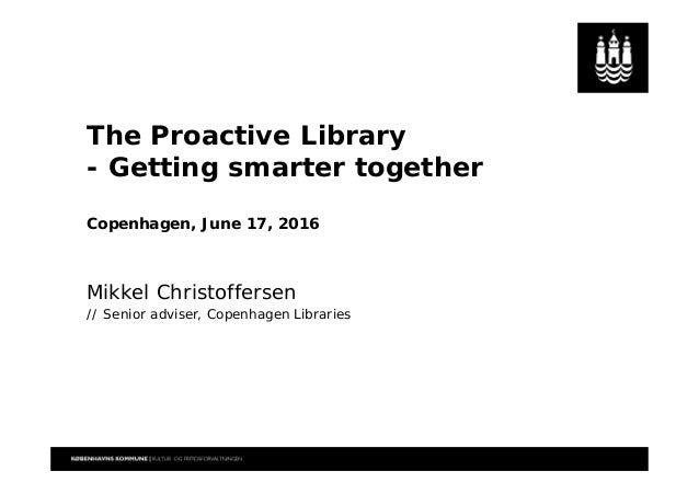 The Proactive Library - Getting smarter together Copenhagen, June 17, 2016 Mikkel Christoffersen // Senior adviser, Copenh...