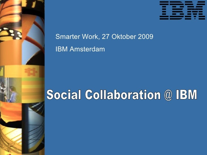 Social Collaboration @ IBM  Smarter Work, 27 Oktober 2009 IBM Amsterdam