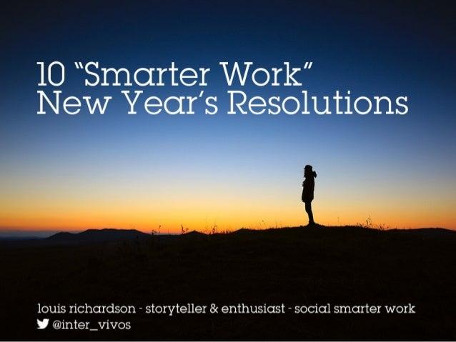 "10 ""Smarter Work"" New Year's Resolutions Louis Richardson – storyteller & enthusiast – social smarter work @inter_vivos"