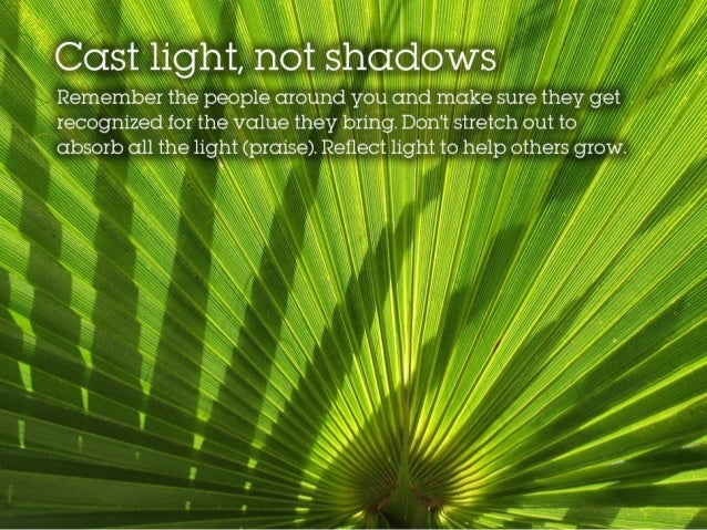 Cast light, not shadows Remember the people around you and make sure they get recognized for the value they bring. Don't s...