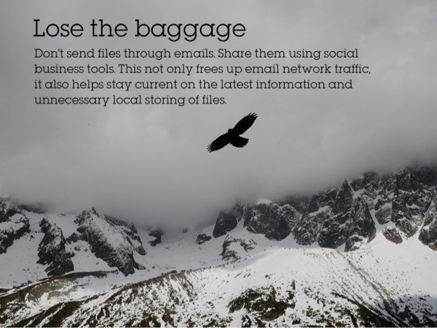 Lose the baggage Don't send files through emails. Share them using social business tools. This not only frees up email net...