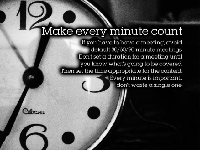 Make every minute count If you have to have a meeting, avoiddefault 30/60/90 minute meetings. Don't set a duration for a m...